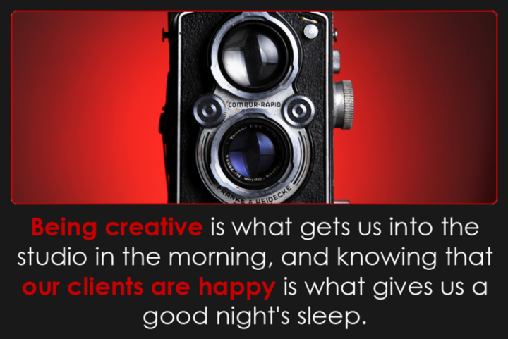 Being creative is what gets us into the studio in the morning, and knowing that our clients are happy is what gives us a good night's sleep.